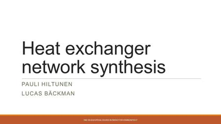 Heat exchanger network synthesis PAULI HILTUNEN LUCAS BÄCKMAN ENE-59.4310 SPECIAL COURSE IN ENERGY FOR COMMUNITIES P.