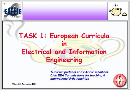 Wien, 6th December 2002 THEIERE partners and EAEEIE members Club EEA Commissions for teaching & International Relationships TASK 1: European Curricula.