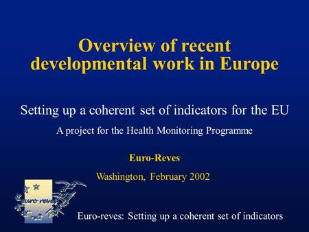 Overview of recent developmental work in Europe Setting up a coherent set of indicators for the EU A project for the Health Monitoring Programme Euro-reves: