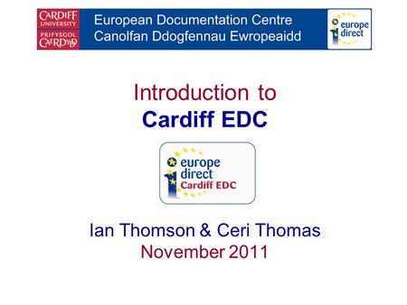 Introduction to Cardiff EDC Ian Thomson & Ceri Thomas November 2011.