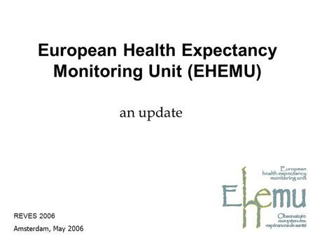 European Health Expectancy Monitoring Unit (EHEMU) an update REVES 2006 Amsterdam, May 2006.