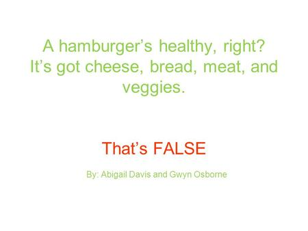A hamburger's healthy, right? It's got cheese, bread, meat, and veggies. That's FALSE By: Abigail Davis and Gwyn Osborne.