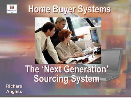 Richard Angliss Home Buyer Systems Home Buyer Systems The 'Next Generation' The 'Next Generation' Sourcing System Sourcing System.
