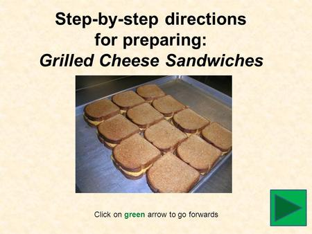 Step-by-step directions for preparing: Grilled Cheese Sandwiches Click on green arrow to go forwards.