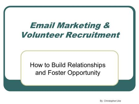 Email Marketing & Volunteer Recruitment How to Build Relationships and Foster Opportunity By: Christopher Like.