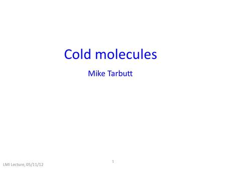 1 Cold molecules Mike Tarbutt LMI Lecture, 05/11/12.