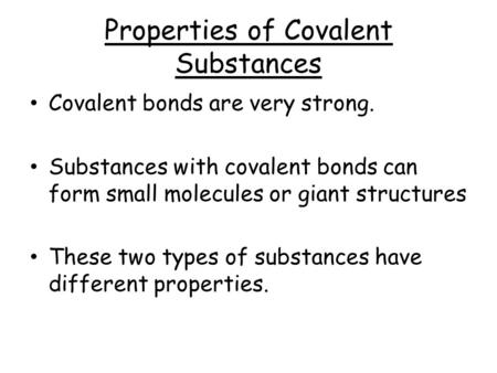Properties of Covalent Substances Covalent bonds are very strong. Substances with covalent bonds can form small molecules or giant structures These two.