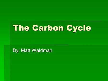"The Carbon Cycle By: Matt Waldman. Carbon  4 th most abundant element  ""Building Block"" of life.  Is the anchor of all organic substances  Found in."
