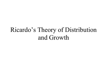 "Ricardo's Theory of Distribution and Growth David Ricardo (1772-1823) ""To determine the laws which regulate this distribution, is the principal problem."