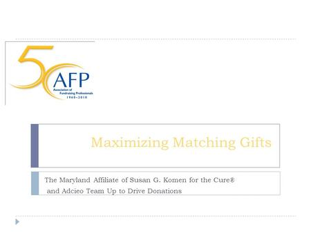 Maximizing Matching Gifts The Maryland Affiliate of Susan G. Komen for the Cure® and Adcieo Team Up to Drive Donations.