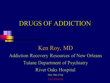 DRUGS OF ADDICTION Ken Roy, MD Addiction Recovery Resources of New Orleans Tulane Department of Psychiatry River Oaks Hospital 504-780-2766 www.arrno.org.
