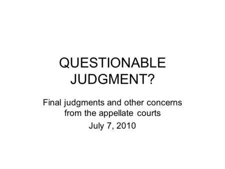 QUESTIONABLE JUDGMENT? Final judgments and other concerns from the appellate courts July 7, 2010.
