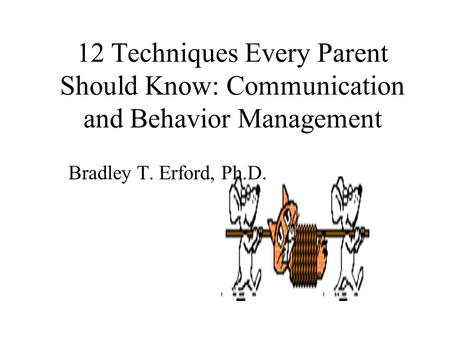 12 Techniques Every Parent Should Know: Communication and Behavior Management Bradley T. Erford, Ph.D.