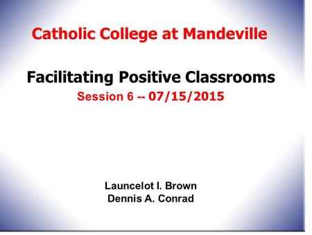 Facilitating Positive Classrooms Session 6 -- 07/15/2015 Catholic College at Mandeville Launcelot I. Brown Dennis A. Conrad.