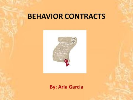 BEHAVIOR CONTRACTS By: Arla Garcia. WHAT IS A BEHAVIOR CONTRACT? An agreement between student and teacher. Other professionals. Will state goals for the.