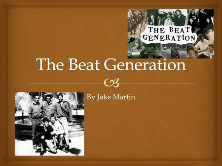 By Jake Martin.  What was it? The Beat Generation was a group of authors whose literature explored and influenced American culture in the post-World.