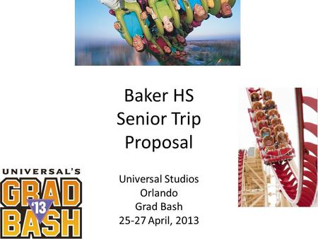 Baker HS Senior Trip Proposal Universal Studios Orlando Grad Bash 25-27 April, 2013.