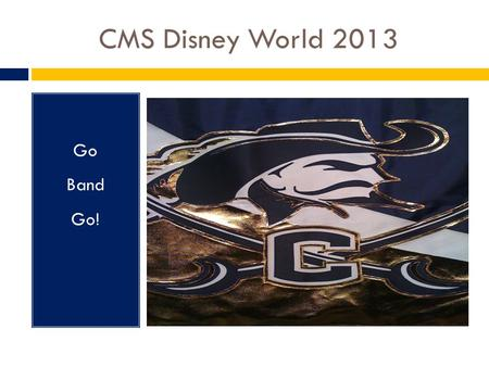 CMS Disney World 2013 Go Band Go!. Schedule  Wednesday  Meet at CMS bus ramp at 10:00pm (school will not be open)  Load bus at 10:30pm  Depart for.