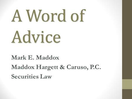 A Word of Advice Mark E. Maddox Maddox Hargett & Caruso, P.C. Securities Law.