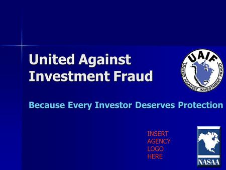 United Against Investment Fraud Because Every Investor Deserves Protection INSERT AGENCY LOGO HERE.