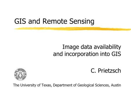 GIS and Remote Sensing Image data availability and incorporation into GIS C. Prietzsch The University of Texas, Department of Geological Sciences, Austin.