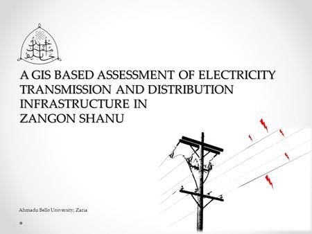 A GIS BASED ASSESSMENT OF ELECTRICITY TRANSMISSION AND DISTRIBUTION INFRASTRUCTURE IN ZANGON SHANU Ahmadu Bello University, Zaria.