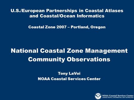U.S./European Partnerships in Coastal Atlases and Coastal/Ocean Informatics Coastal Zone 2007 – Portland, Oregon National Coastal Zone Management Community.