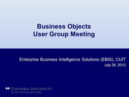 Business Objects User Group Meeting Enterprise Business Intelligence Solutions (EBIS), CUIT July 26, 2012.
