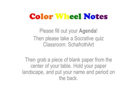 Color Wheel Notes Please fill out your Agenda ! Then please take a Socrative quiz Classroom: SchafrothArt Then grab a piece of blank paper from the center.