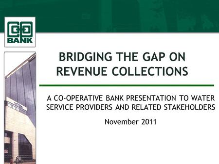 BRIDGING THE GAP ON REVENUE COLLECTIONS A CO-OPERATIVE BANK PRESENTATION TO WATER SERVICE PROVIDERS AND RELATED STAKEHOLDERS November 2011.