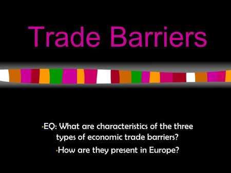 Trade Barriers EQ: What are characteristics of the three types of economic trade barriers? How are they present in Europe?