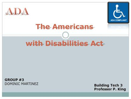 The Americans with Disabilities Act GROUP #3 DOMINIC MARTINEZ Building Tech 3 Professor P. King.