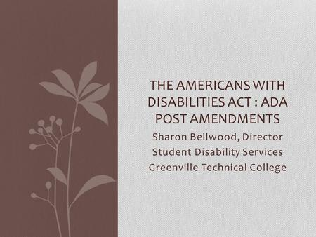 Sharon Bellwood, Director Student Disability Services Greenville Technical College THE AMERICANS WITH DISABILITIES ACT : ADA POST AMENDMENTS.