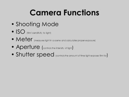 Camera Functions Shooting Mode ISO (film's sensitivity to light) Meter (measures light in a scene and calculates proper exposure) Aperture ( controls the.