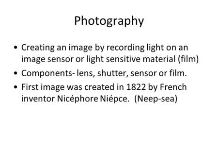 Photography Creating an image by recording light on an image sensor or light sensitive material (film) Components- lens, shutter, sensor or film. First.