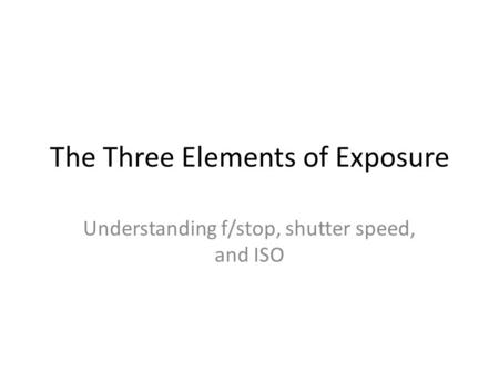 The Three Elements of Exposure Understanding f/stop, shutter speed, and ISO.