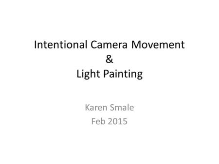 Intentional Camera Movement & Light Painting Karen Smale Feb 2015.
