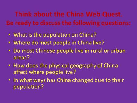 Think about the China Web Quest. Be ready to discuss the following questions: What is the population on China? Where do most people in China live? Do most.