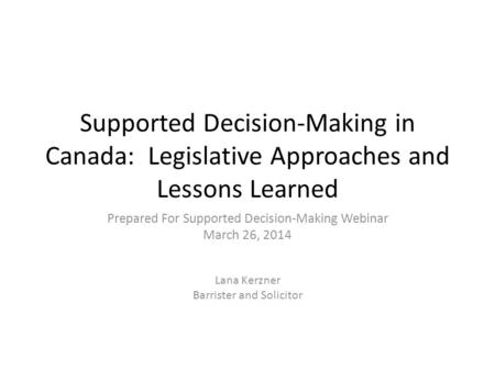 Supported Decision-Making in Canada: Legislative Approaches and Lessons Learned Prepared For Supported Decision-Making Webinar March 26, 2014 Lana Kerzner.
