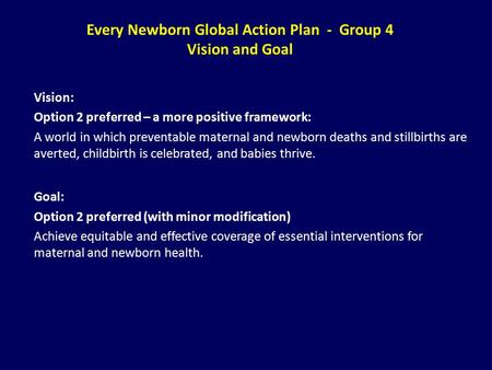 Every Newborn Global Action Plan - Group 4 Vision and Goal Vision: Option 2 preferred – a more positive framework: A world in which preventable maternal.