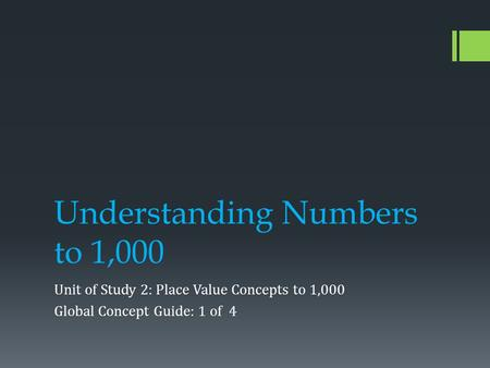 Understanding Numbers to 1,000 Unit of Study 2: Place Value Concepts to 1,000 Global Concept Guide: 1 of 4.