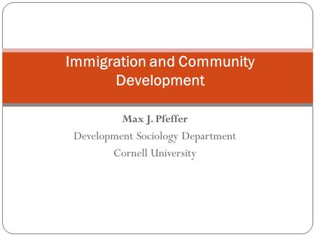 Max J. Pfeffer Development Sociology Department Cornell University Immigration and Community Development.