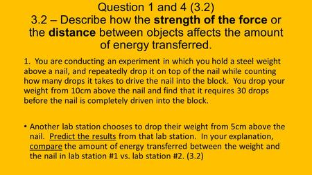 Question 1 and 4 (3.2) 3.2 – Describe how the strength of the force or the distance between objects affects the amount of energy transferred. 1. You are.