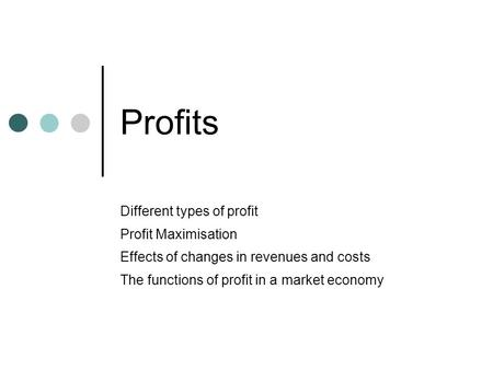 Profits Different types of profit Profit Maximisation Effects of changes in revenues and costs The functions of profit in a market economy.