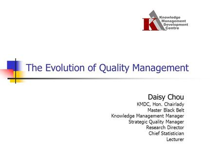 Daisy Chou KMDC, Hon. Chairlady Master Black Belt Knowledge Management Manager Strategic Quality Manager Research Director Chief Statistician Lecturer.