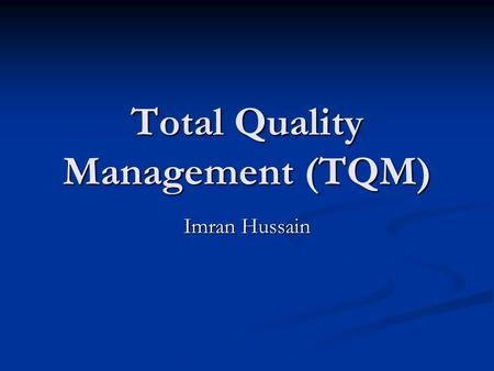 Total Quality Management (TQM) Imran Hussain. COMPETITION is the driving force in business.