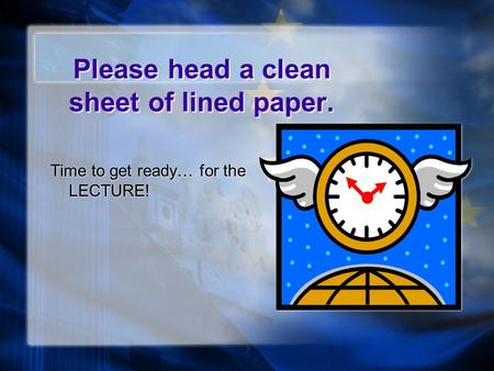 Please head a clean sheet of lined paper. Time to get ready… for the LECTURE!