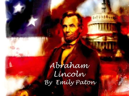 Abraham Lincoln By Emily Paton. About Abraham Lincoln Lincoln was born on February 12 th 1809 Lincolns parents were called Nancy and Thomas Lincoln He.