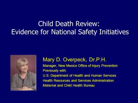 Child Death Review: Evidence for National Safety Initiatives Mary D. Overpeck, Dr.P.H. Manager, New Mexico Office of Injury Prevention Previously with: