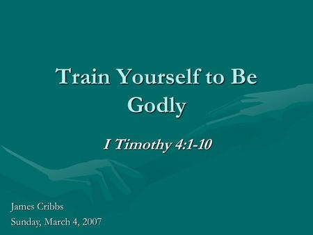 Train Yourself to Be Godly I Timothy 4:1-10 James Cribbs Sunday, March 4, 2007.
